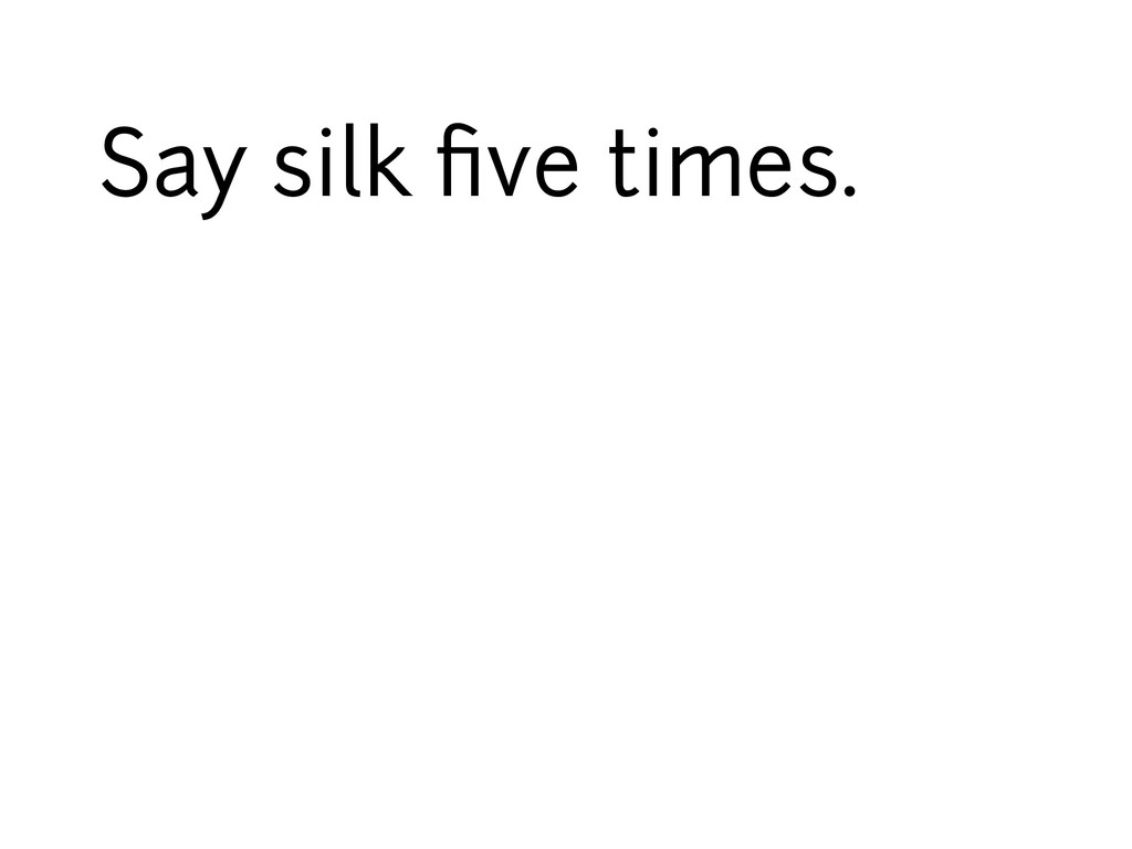 Say silk five times.