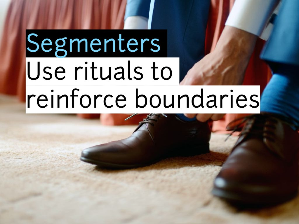 Segmenters Use rituals to reinforce boundaries