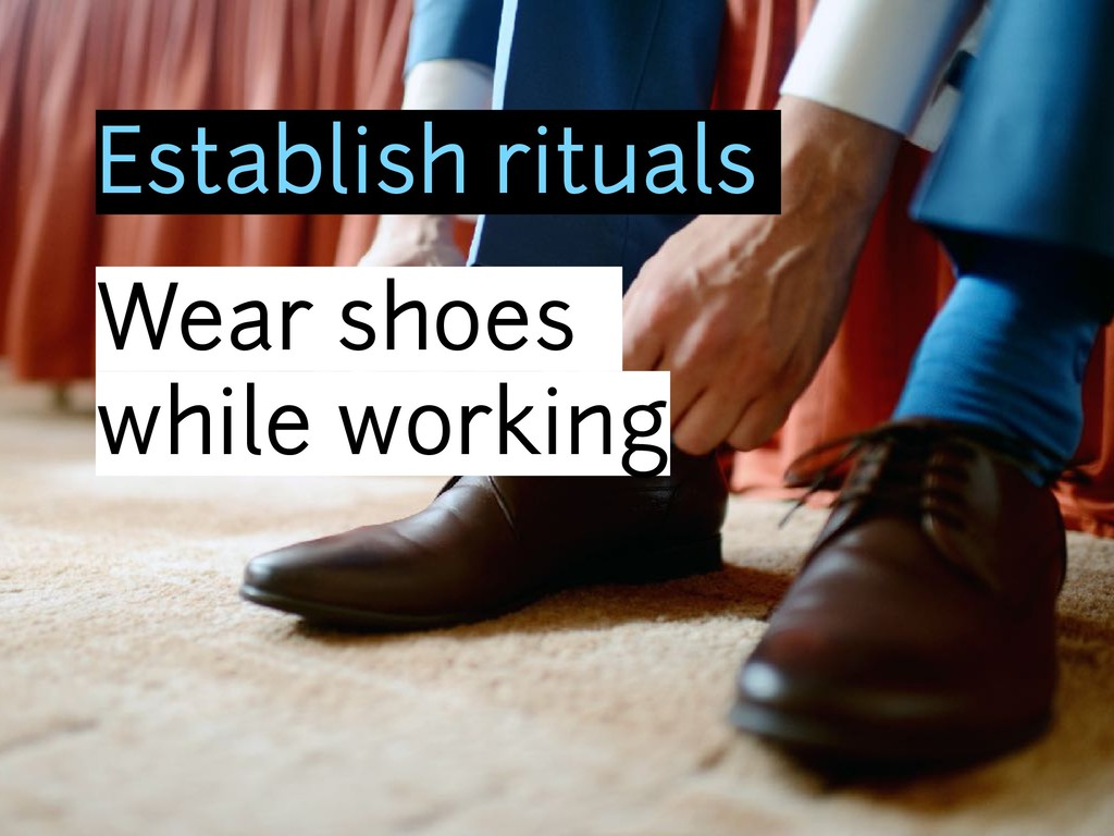 Establish rituals Wear shoes while working