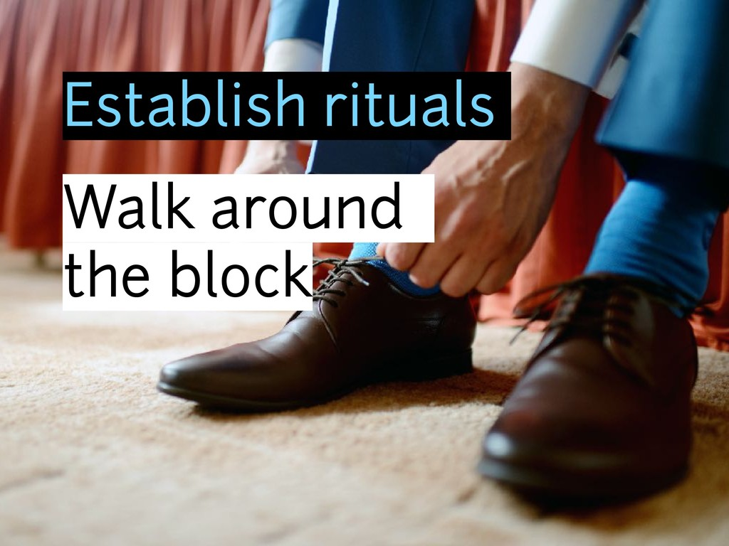 Establish rituals Walk around the block