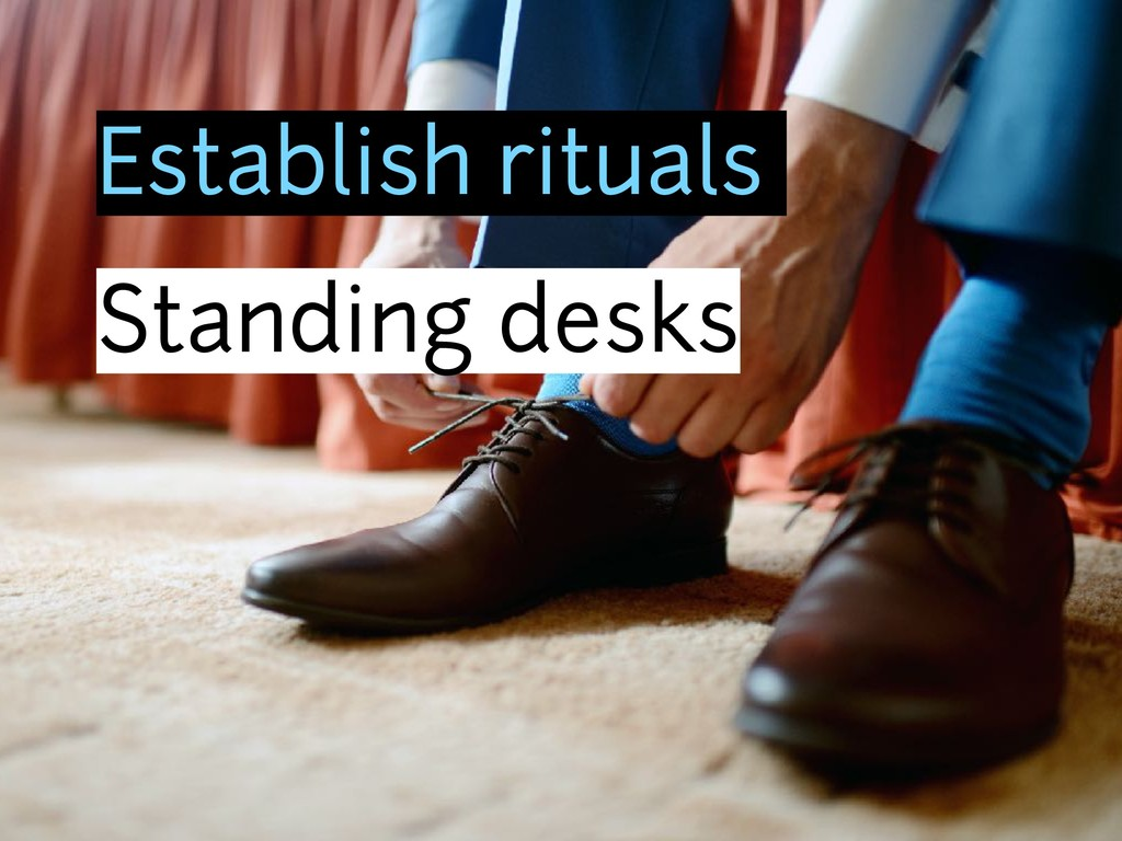 Establish rituals Standing desks