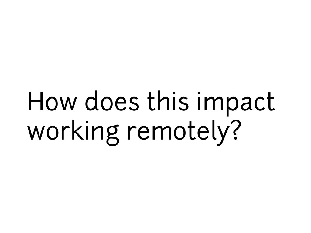 How does this impact working remotely?