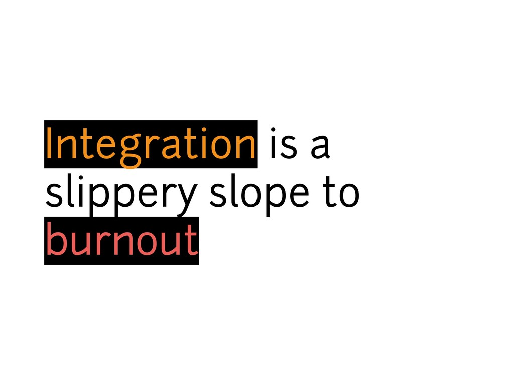 Integration is a slippery slope to burnout