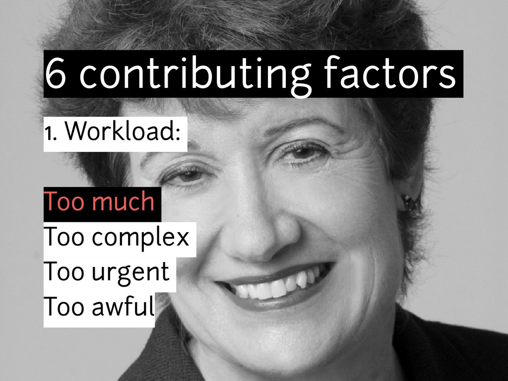 6 contributing factors 1. Workload: Too much To...