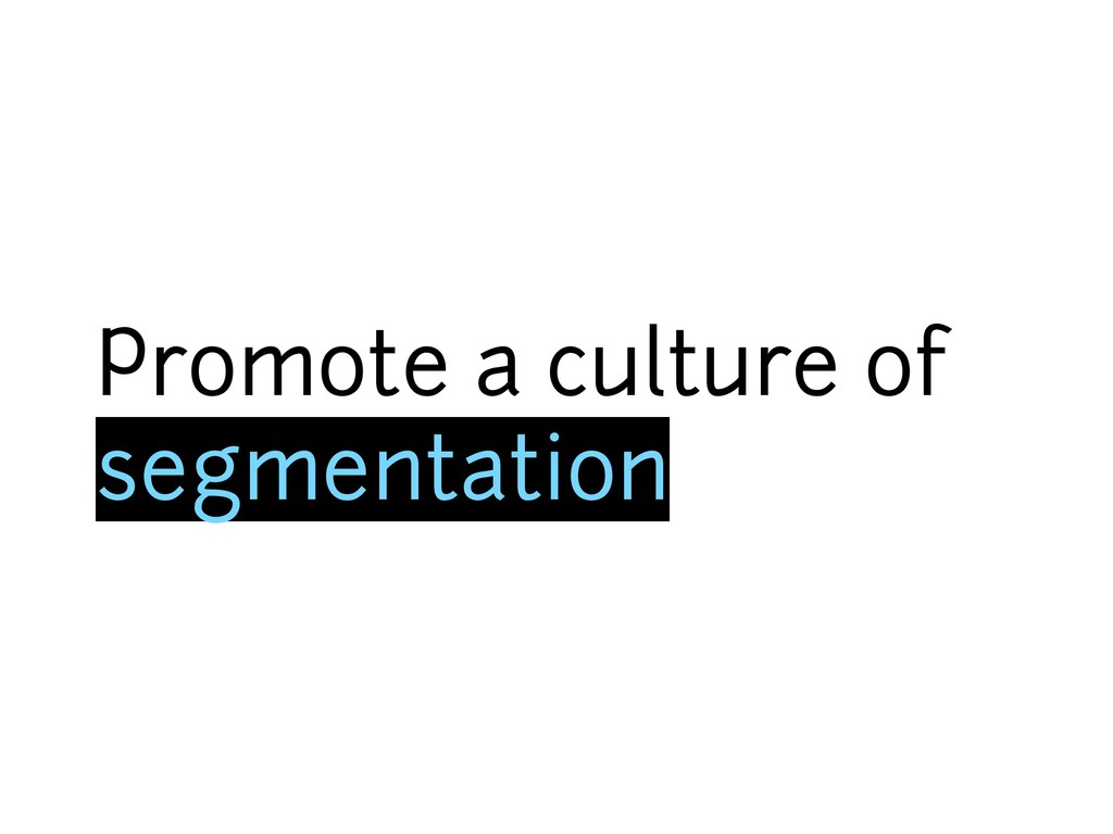 Promote a culture of segmentation