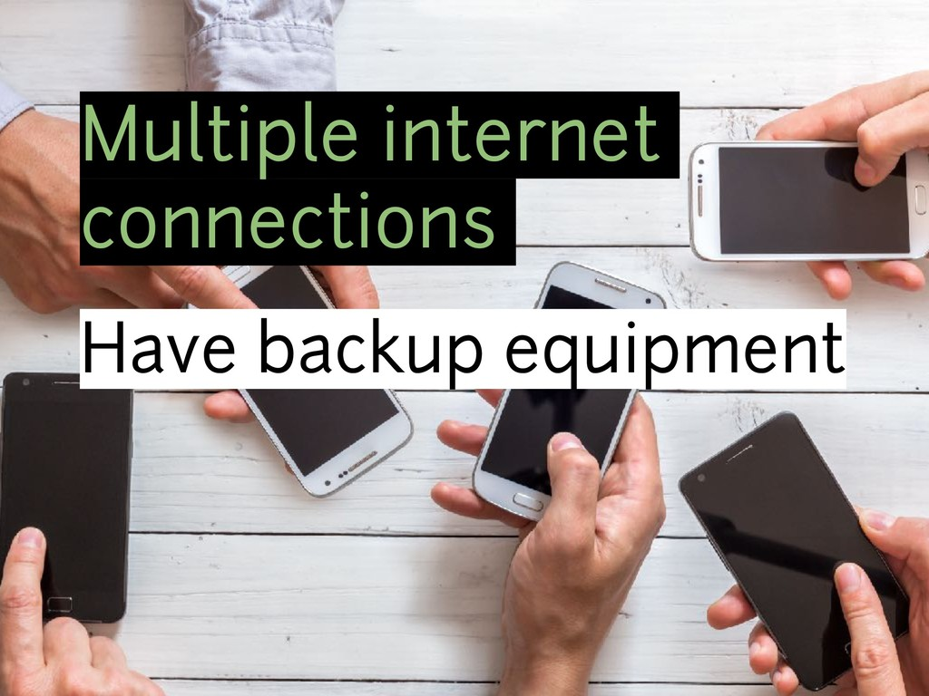 Multiple internet connections Have backup equip...