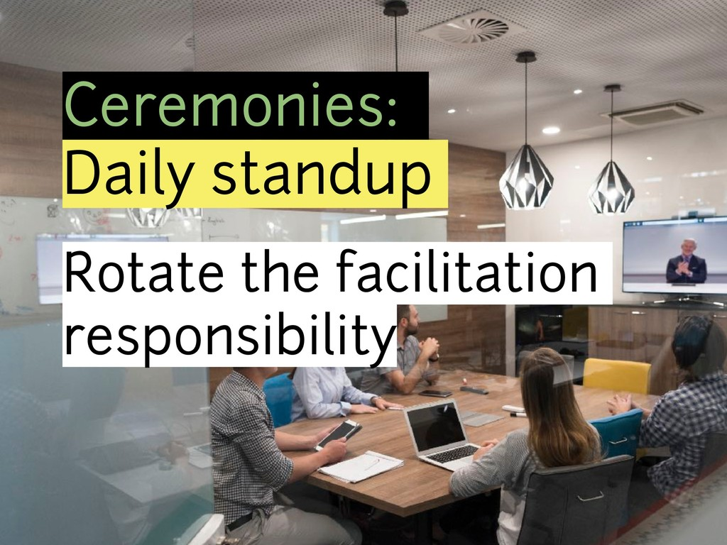 Ceremonies: Daily standup Rotate the facilitati...
