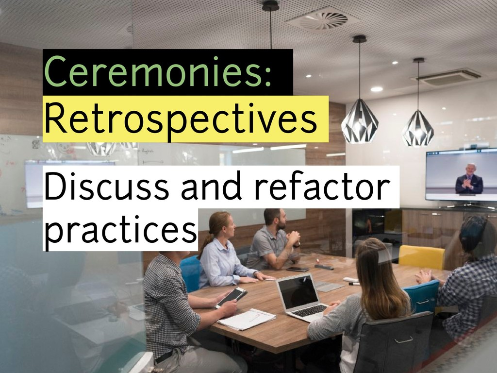 Ceremonies: Retrospectives Discuss and refactor...