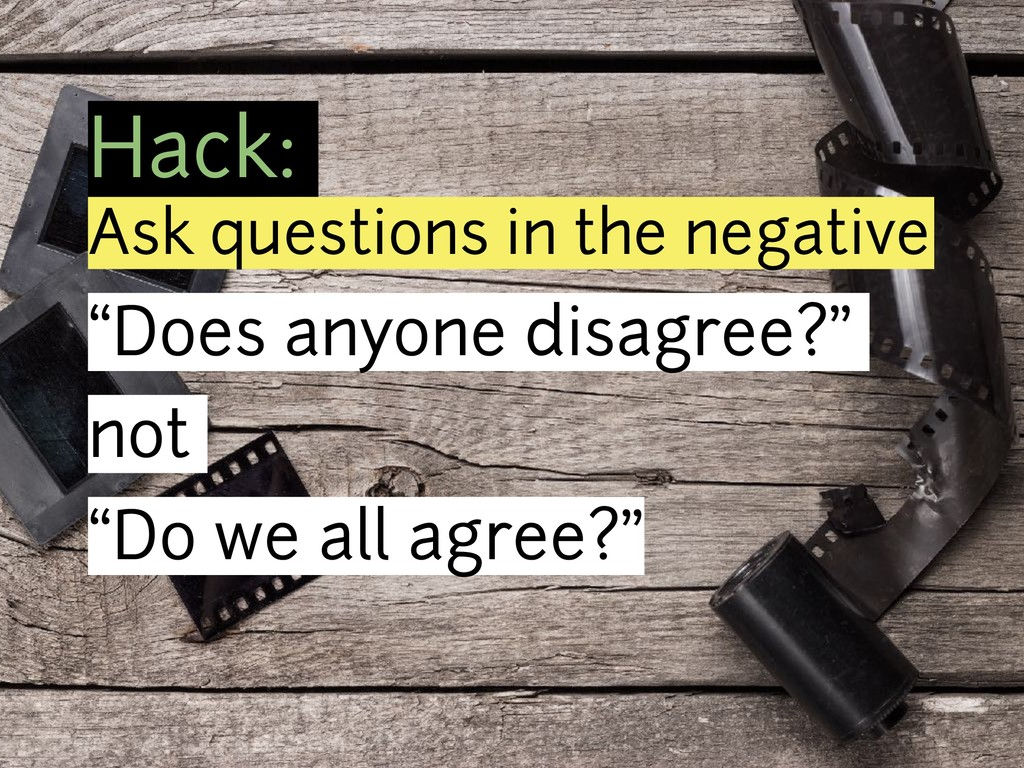 "Hack: Ask questions in the negative ""Does anyon..."