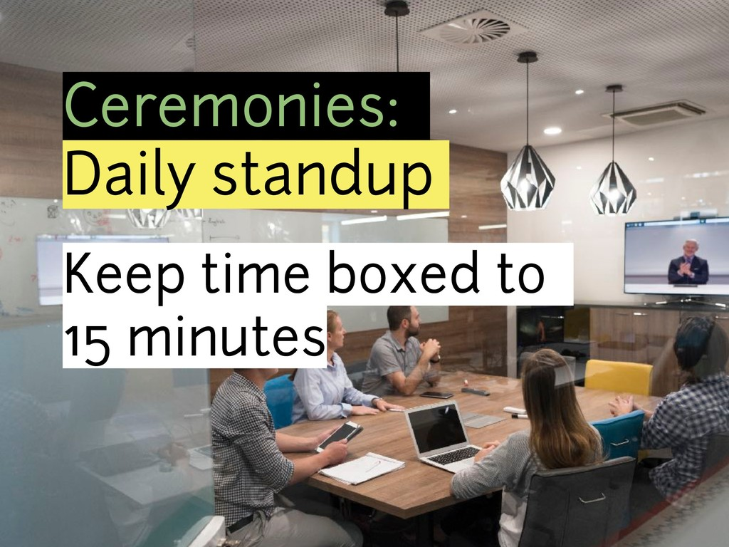 Ceremonies: Daily standup Keep time boxed to 15...