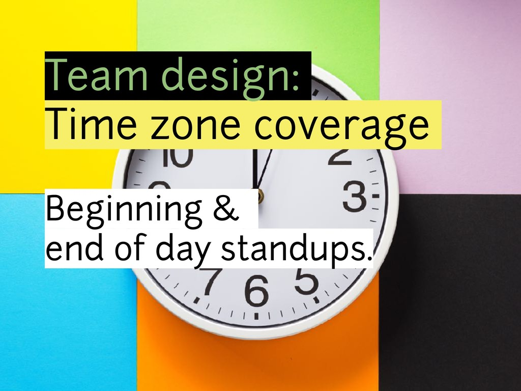 Team design: Time zone coverage Beginning & end...