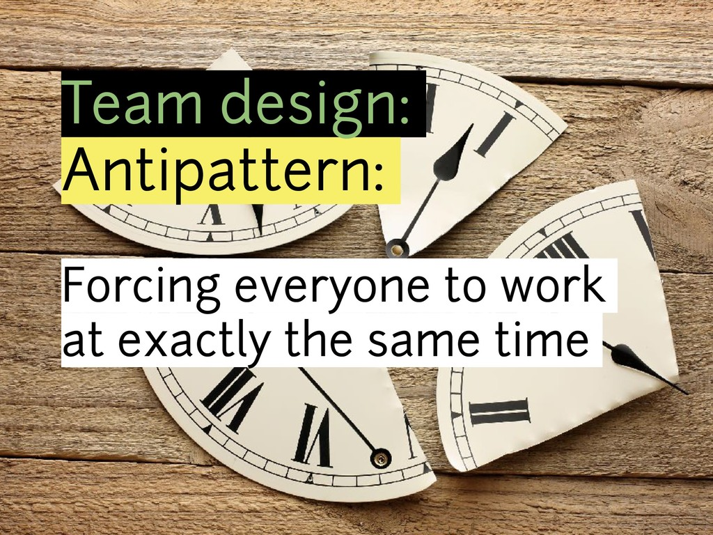 Team design: Antipattern: Forcing everyone to w...