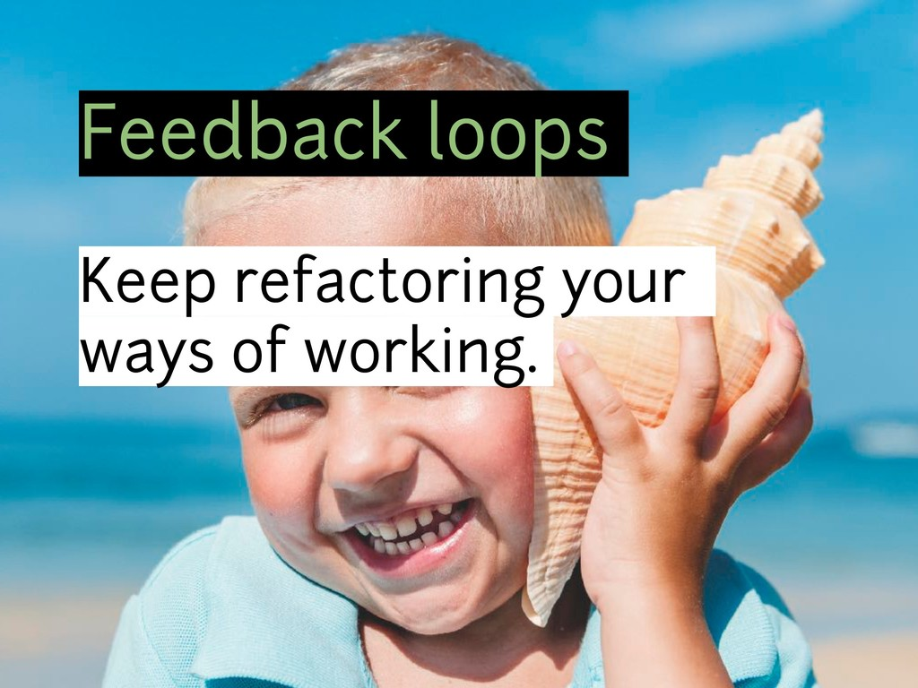 Feedback loops Keep refactoring your ways of wo...