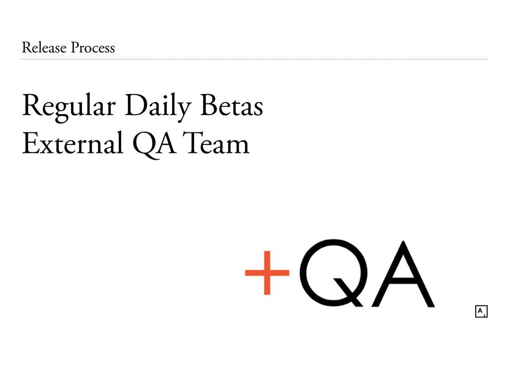 Release Process Regular Daily Betas External QA...