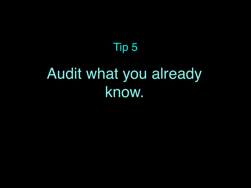 Tip 5 Audit what you already know.
