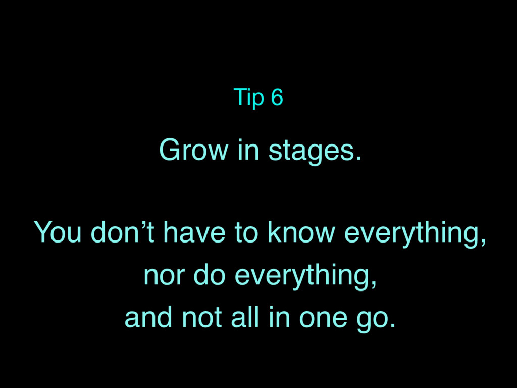 Tip 6 Grow in stages. You don't have to know ev...