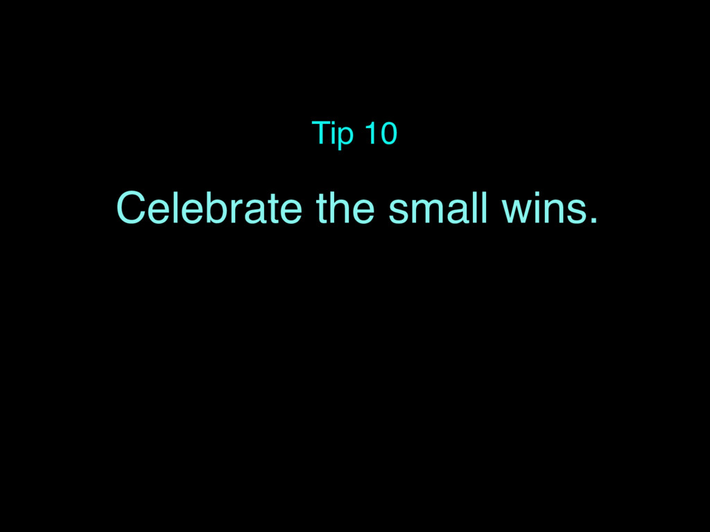 Tip 10 Celebrate the small wins.