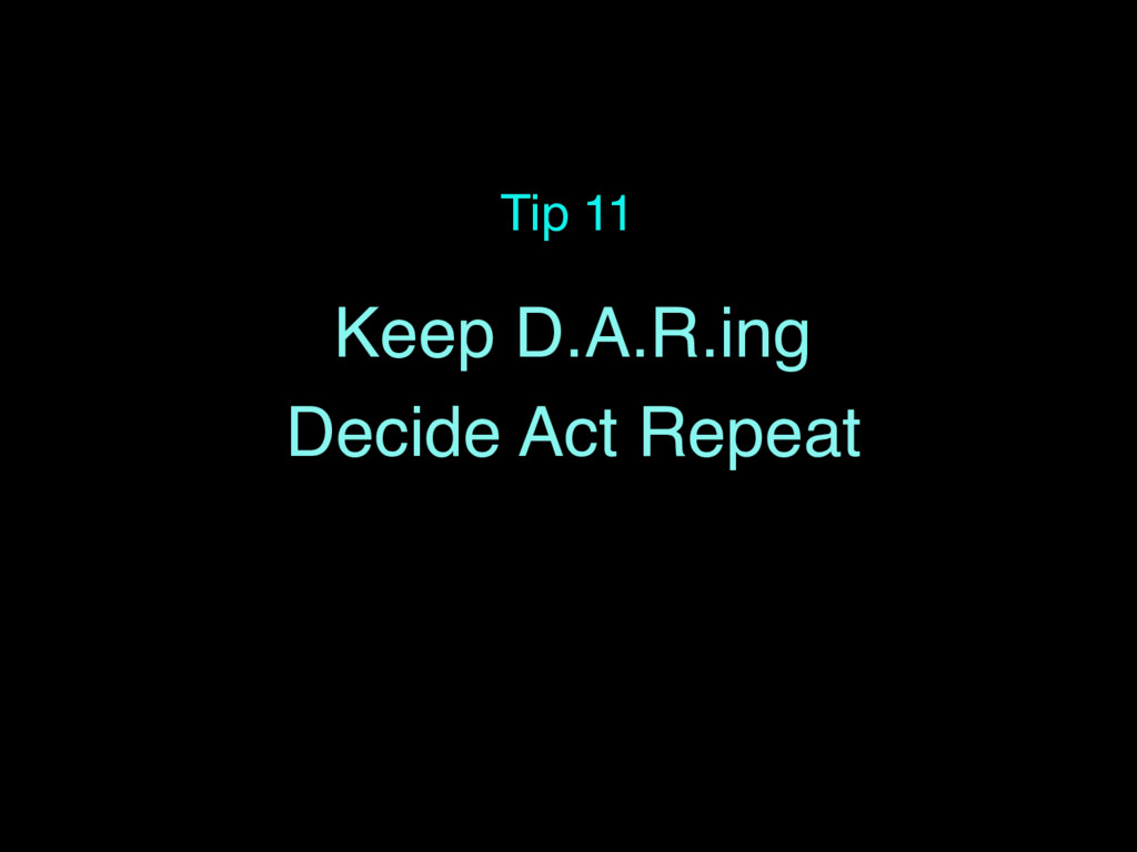 Tip 11 Keep D.A.R.ing Decide Act Repeat