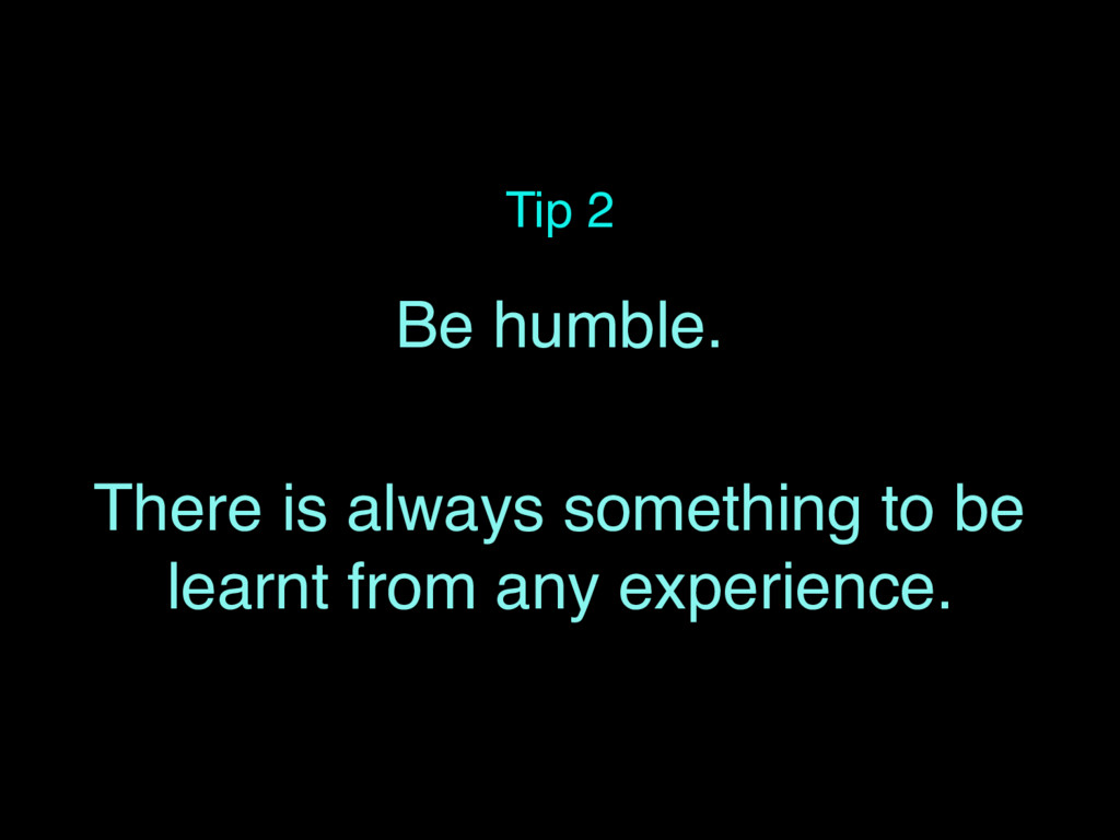 Tip 2 Be humble. There is always something to b...