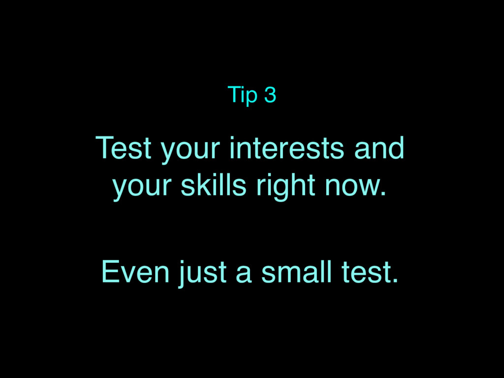 Tip 3 Test your interests and your skills right...