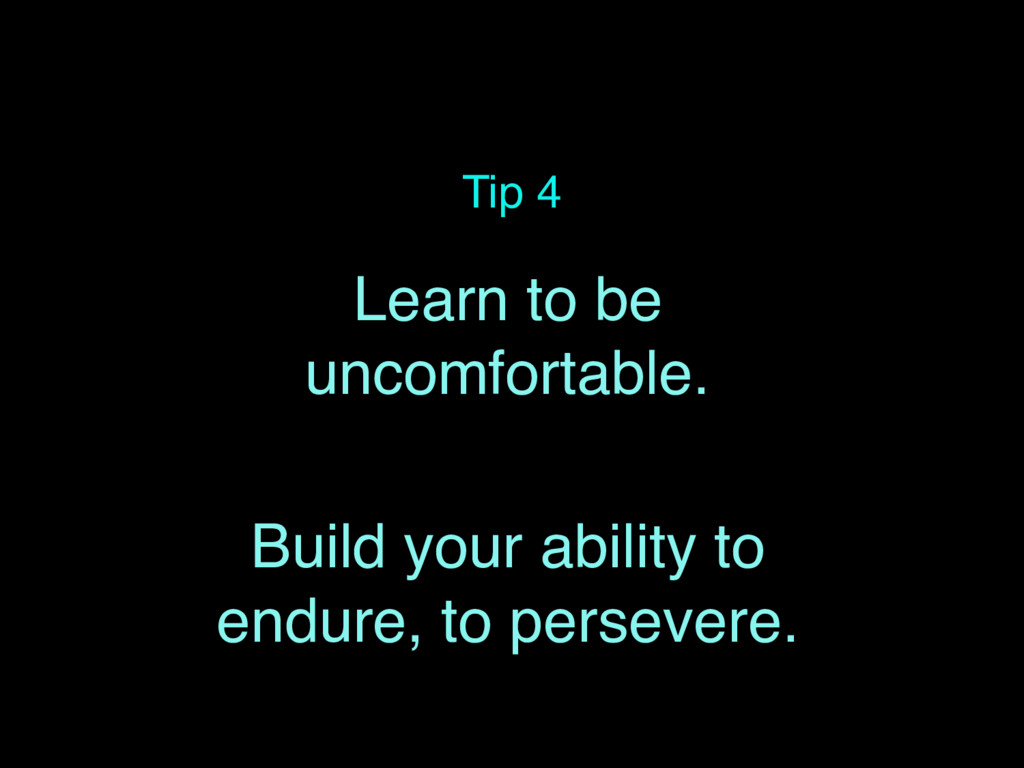 Tip 4 Learn to be uncomfortable. Build your abi...