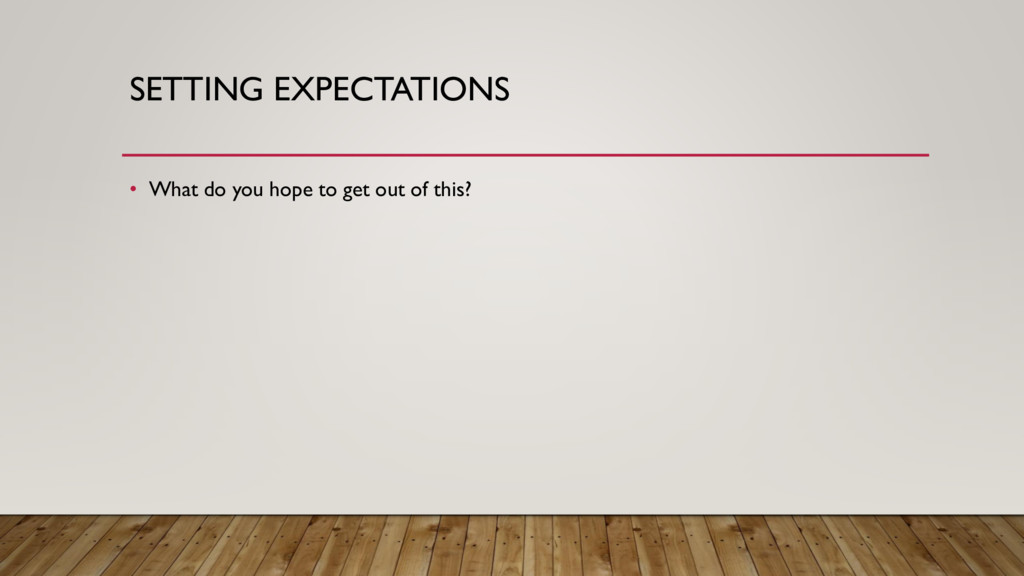 SETTING EXPECTATIONS • What do you hope to get ...