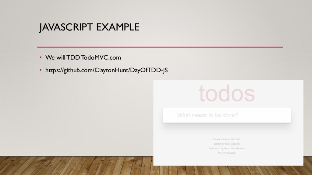 JAVASCRIPT EXAMPLE • We will TDD TodoMVC.com • ...