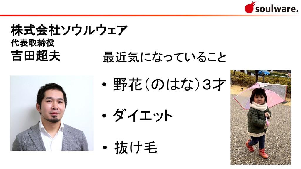 2 株式会社ソウルウェア 代表取締役 吉田超夫 最近気になっていること • 野花(のはな)3才...