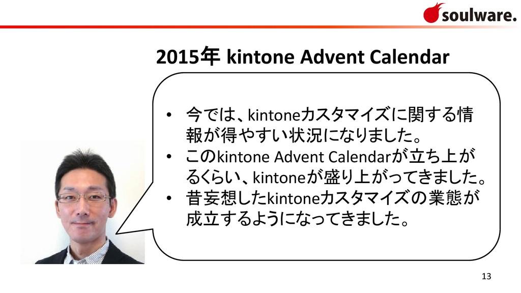 13 • 今では、kintoneカスタマイズに関する情 報が得やすい状況になりました。 • こ...