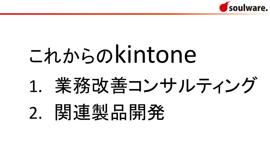 これからのkintone 1. 業務改善コンサルティング 2. 関連製品開発