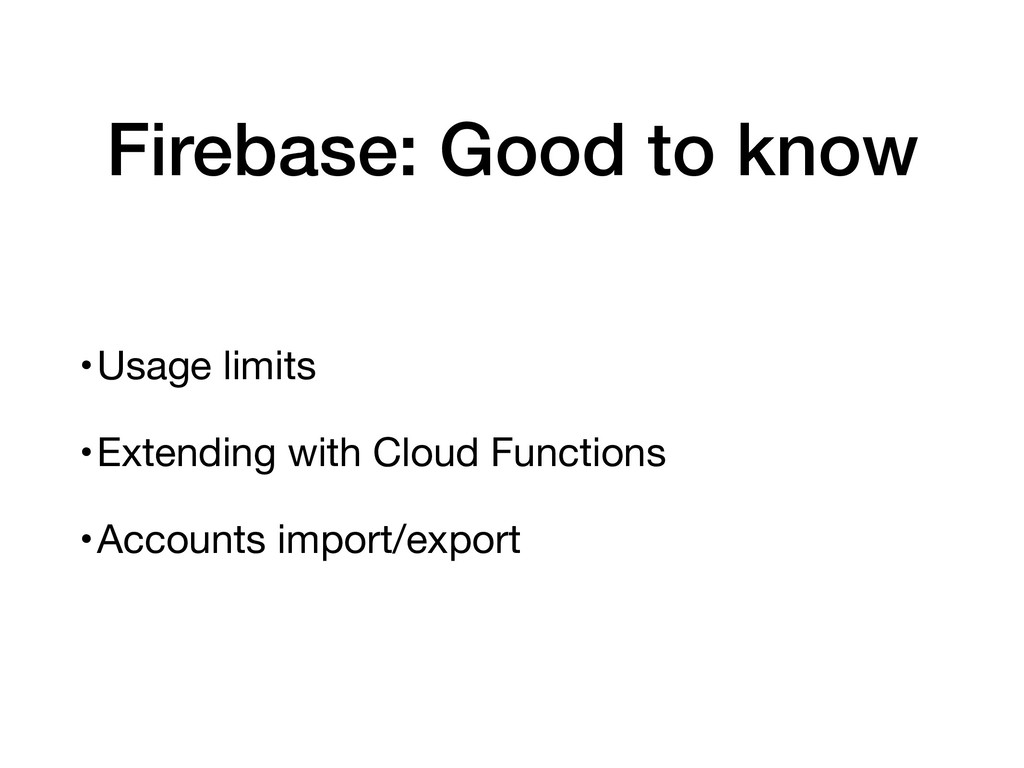 Firebase: Good to know •Usage limits  •Extendin...