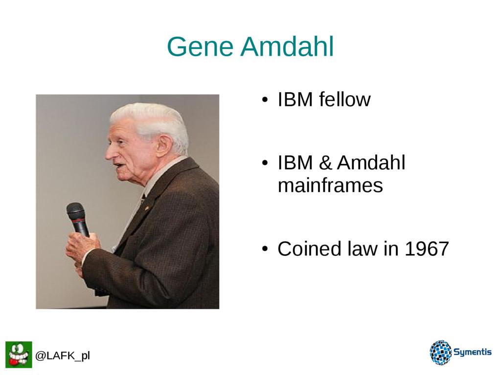 Gene Amdahl ● IBM fellow ● IBM & Amdahl mainfra...