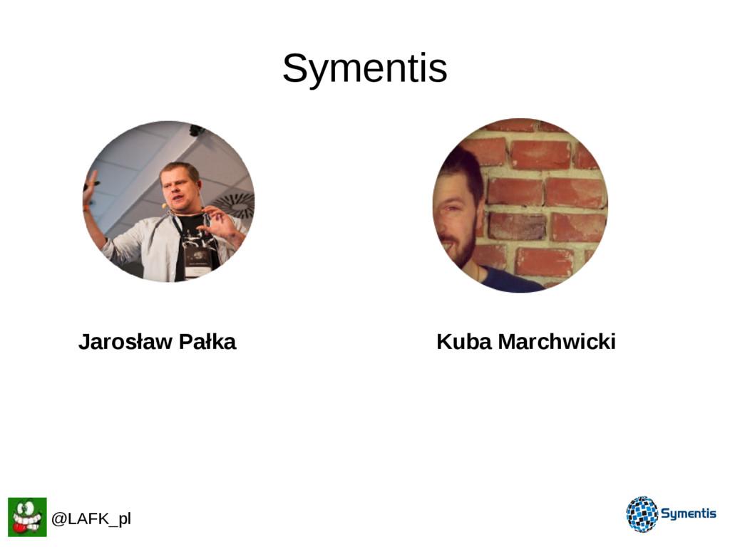 Symentis @LAFK_pl Jarosław Pałka Kuba Marchwicki