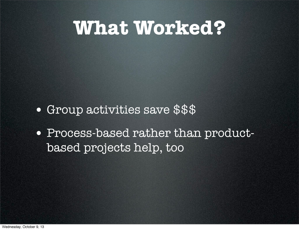 What Worked? • Group activities save $$$ • Proc...