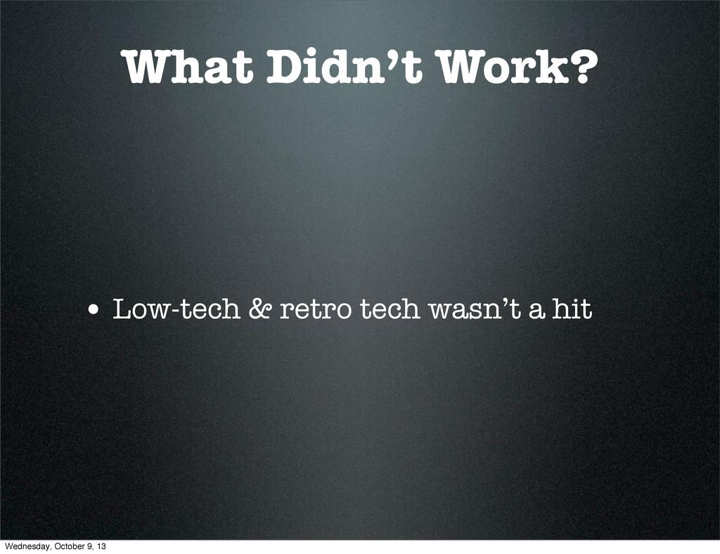 What Didn't Work? • Low-tech & retro tech wasn'...