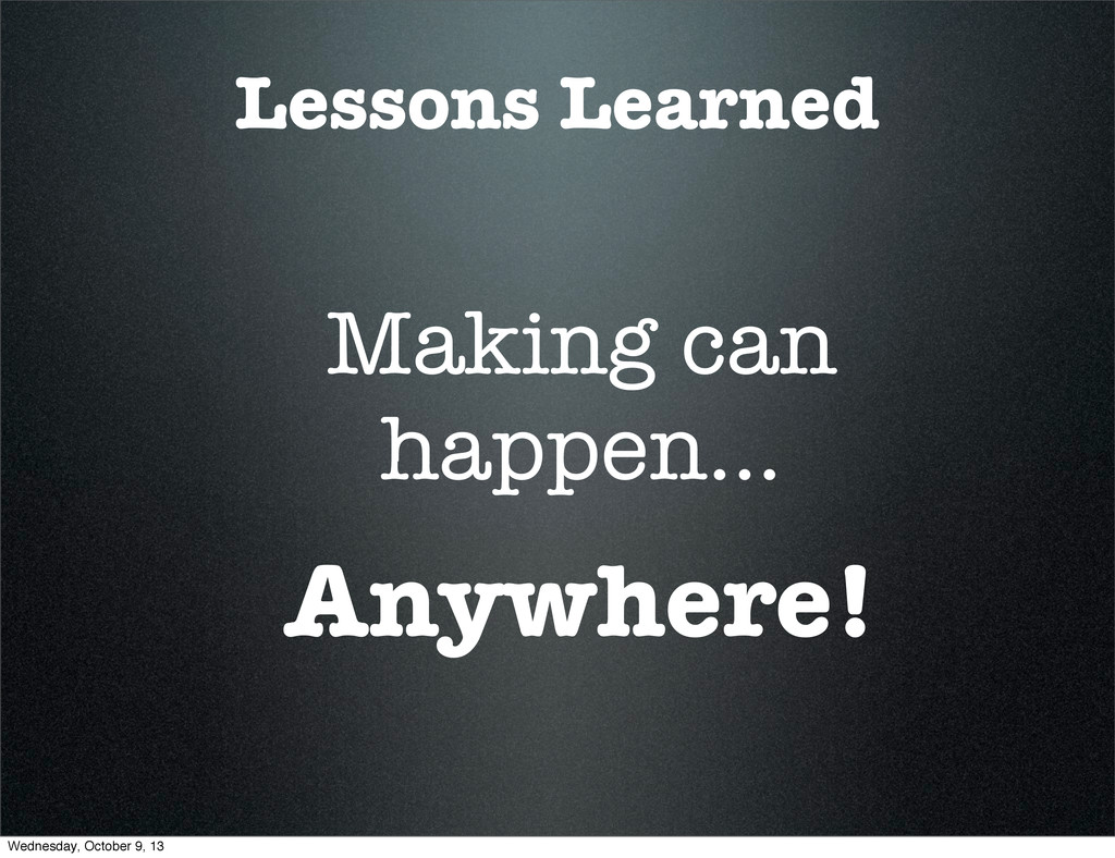 Lessons Learned Making can happen... Anywhere! ...