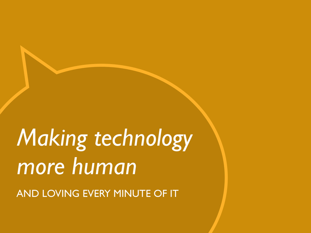 Making technology more human AND LOVING EVERY M...