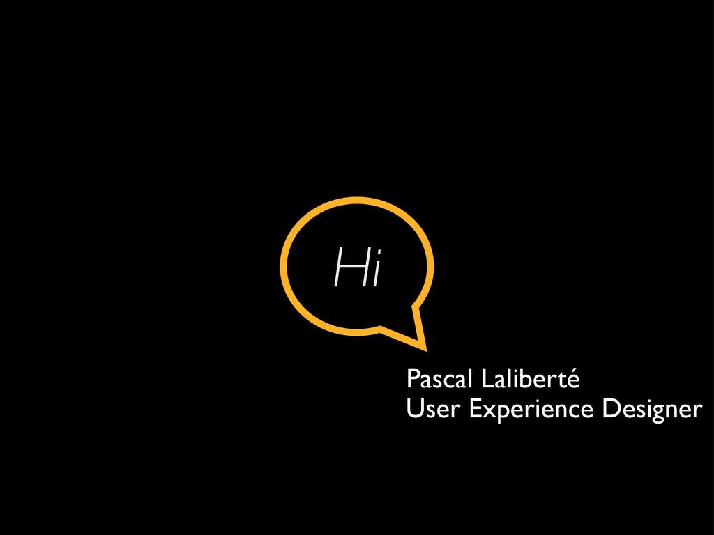Hi Pascal Laliberté User Experience Designer