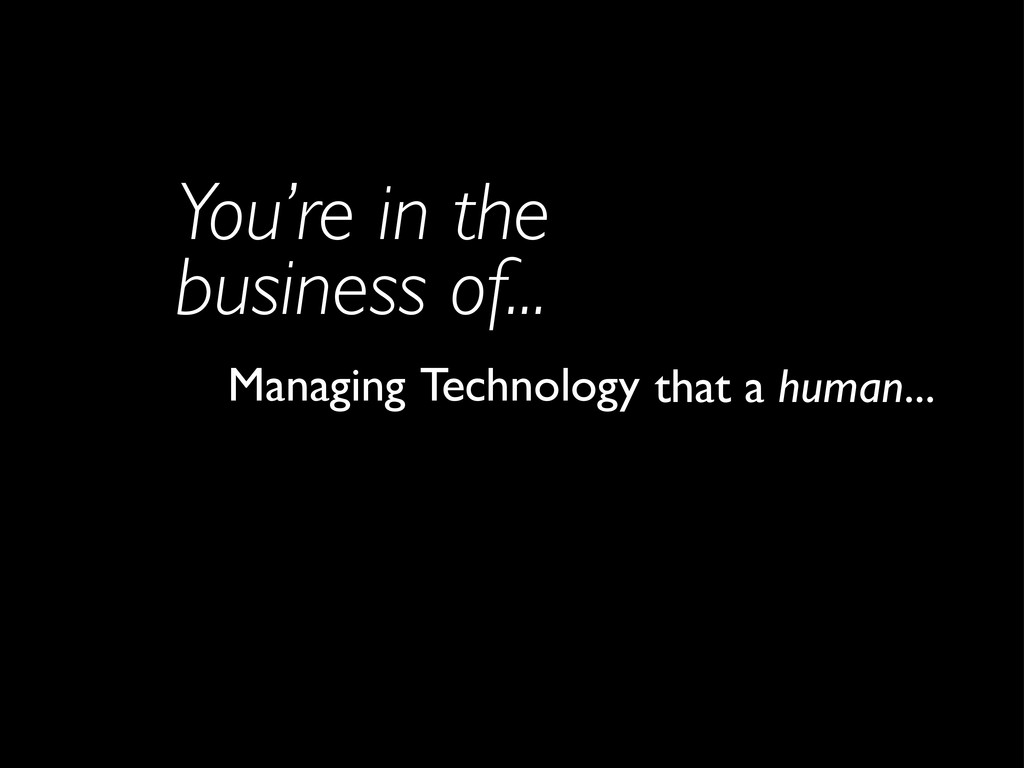 Technology You're in the business of... Managin...