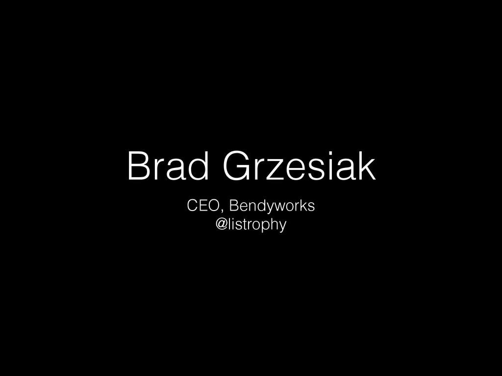 Brad Grzesiak CEO, Bendyworks @listrophy