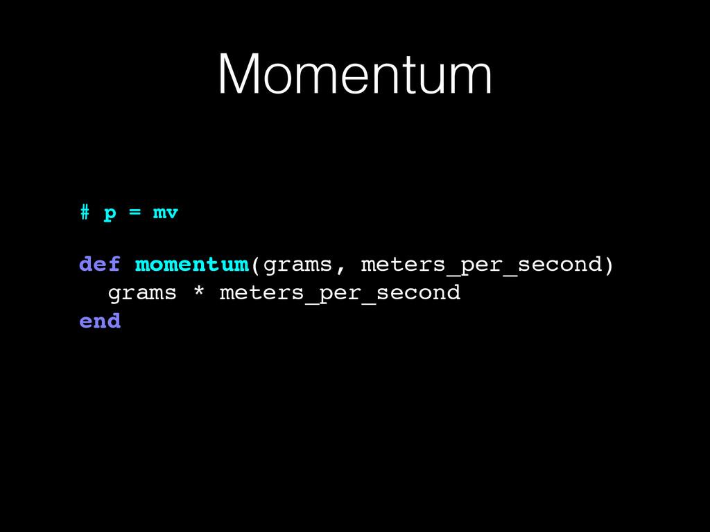 Momentum # p = mv! ! def momentum(grams, meters...