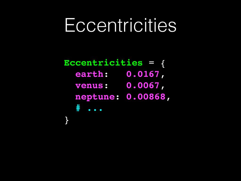 Eccentricities Eccentricities = {! earth: 0.016...