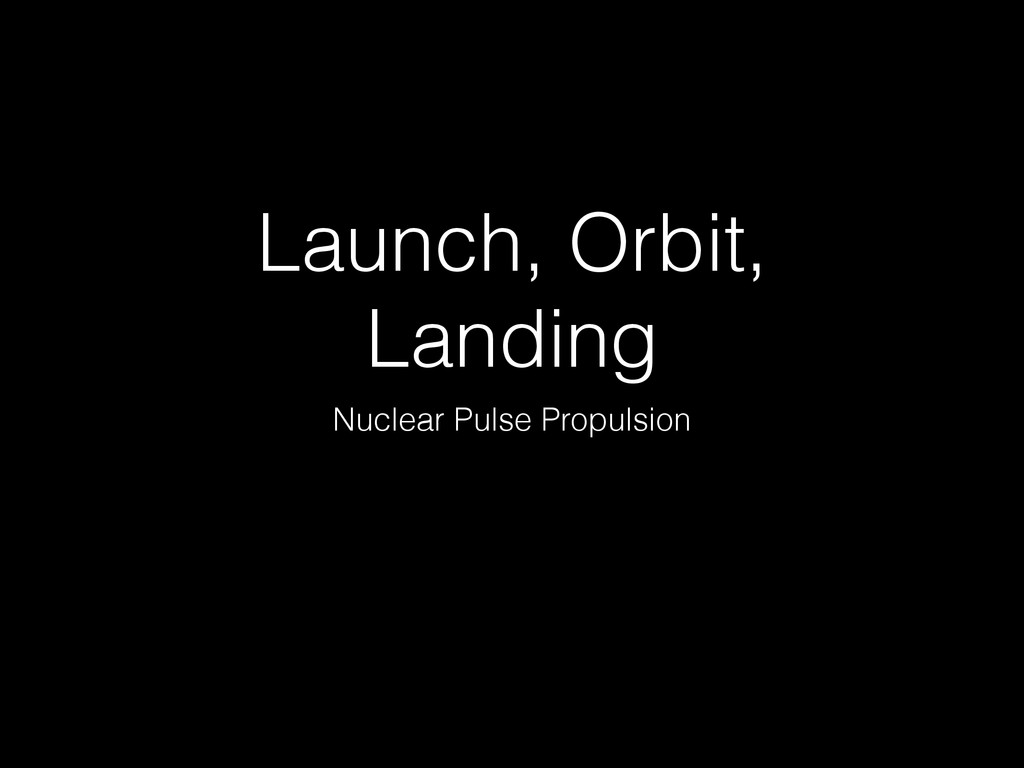 Launch, Orbit, Landing Nuclear Pulse Propulsion