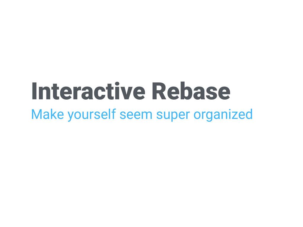 Interactive Rebase Make yourself seem super org...