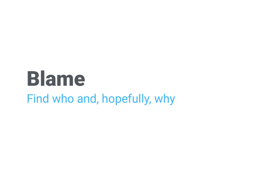 Blame Find who and, hopefully, why