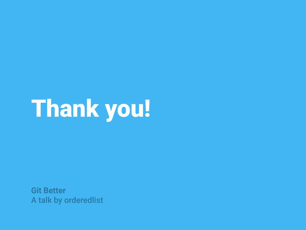Thank you! Git Better A talk by orderedlist