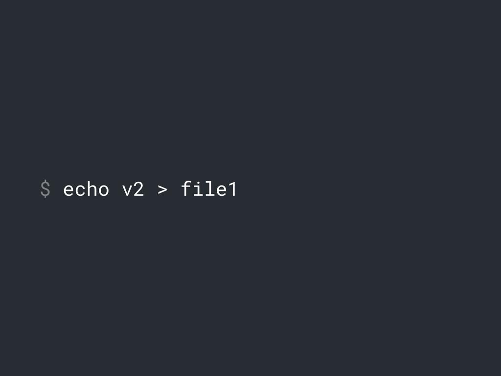 $ echo v2 > file1