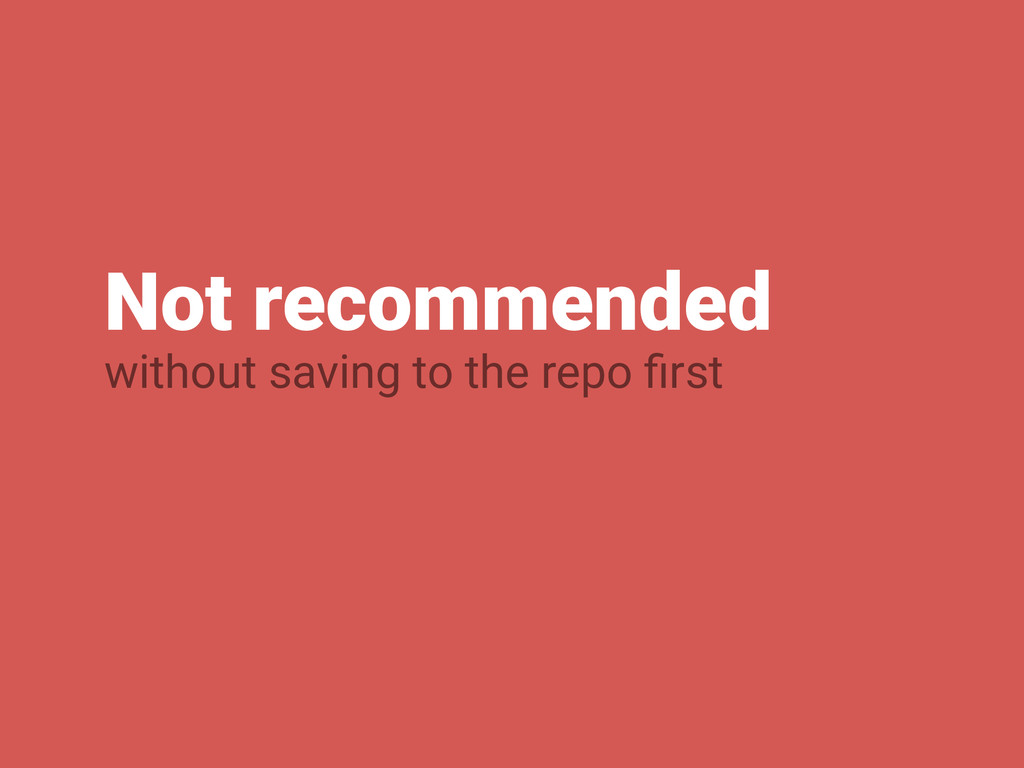 Not recommended without saving to the repo first