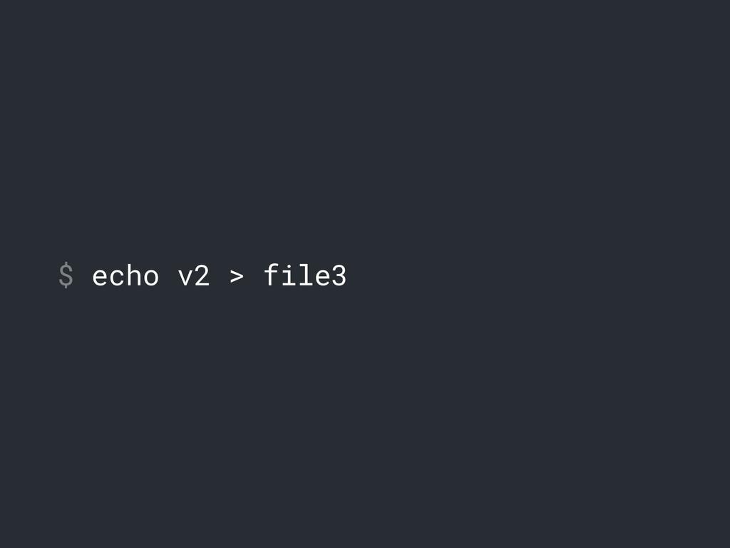 $ echo v2 > file3