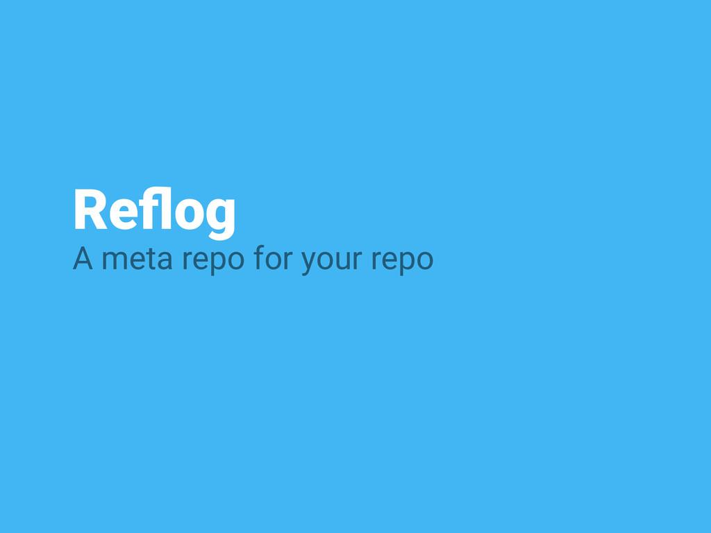 Reflog A meta repo for your repo